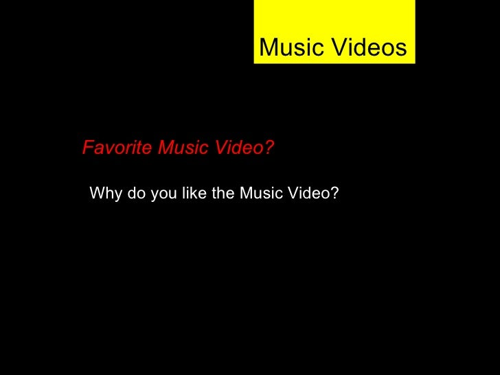 Music Videos Why do you like the Music Video? Favorite Music Video?