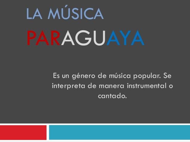 LA MÚSICA PARAGUAYA Es un género de música popular. Se interpreta de manera instrumental o cantado.