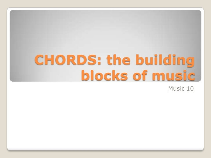 CHORDS: the building blocks of music<br />Music 10<br />