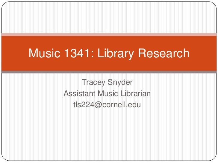 Music 1341: Library Research           Tracey Snyder      Assistant Music Librarian        tls224@cornell.edu