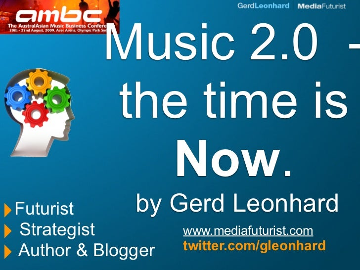 Music 2.0 -            the time is              Now. ‣Futurist       by   Gerd Leonhard ‣ Strategist          www.mediafut...