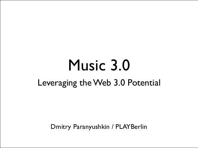 Music 3.0 Leveraging the Web 3.0 Potential Dmitry Paranyushkin / PLAYBerlin