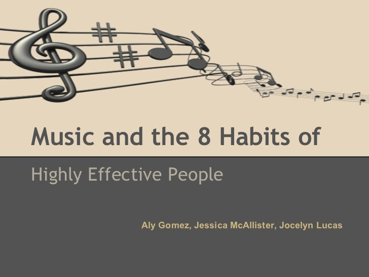 Music and the 8 Habits ofHighly Effective People             Aly Gomez, Jessica McAllister, Jocelyn Lucas