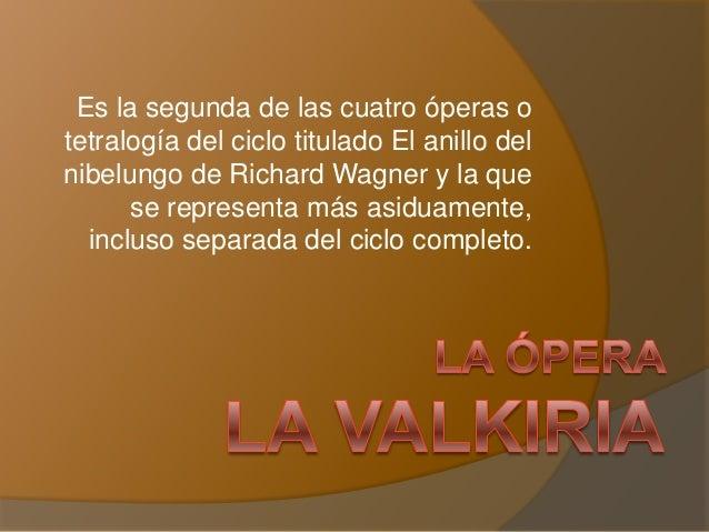 Es la segunda de las cuatro óperas o tetralogía del ciclo titulado El anillo del nibelungo de Richard Wagner y la que se r...