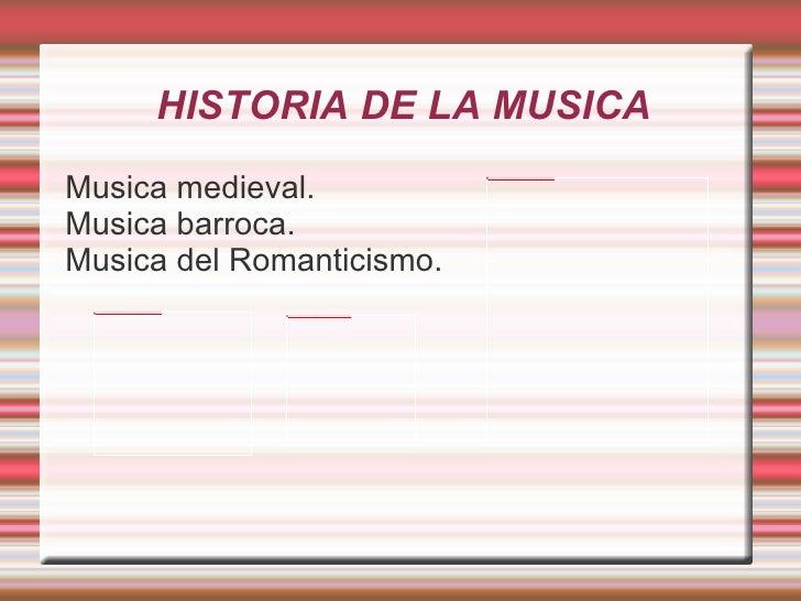 HISTORIA DE LA MUSICA  Musica medieval. Musica barroca. Musica del Romanticismo.