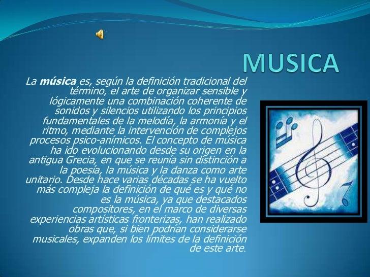 MUSICA <br />La música es, según la definición tradicional del término, el arte de organizar sensible y lógicamente una co...