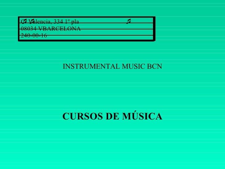 INSTRUMENTAL MUSIC BCN CURSOS DE MÚSICA C/ Valencia, 334 1º pla 08034 VBARCELONA 240-00-16