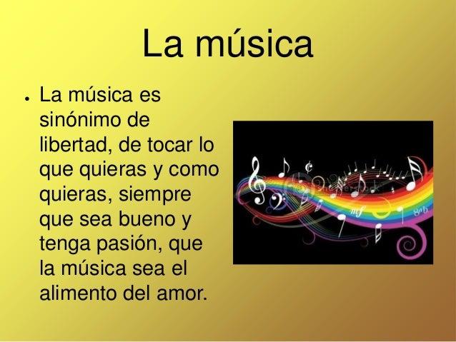 La música ●  La música es sinónimo de libertad, de tocar lo que quieras y como quieras, siempre que sea bueno y tenga pasi...