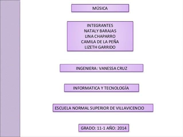 MÚSICA INTEGRANTES NATALY BARAJAS LINA CHAPARRO CAMILA DE LA PEÑA LIZETH GARRIDO INGENIERA: VANESSA CRUZ ESCUELA NORMAL SU...