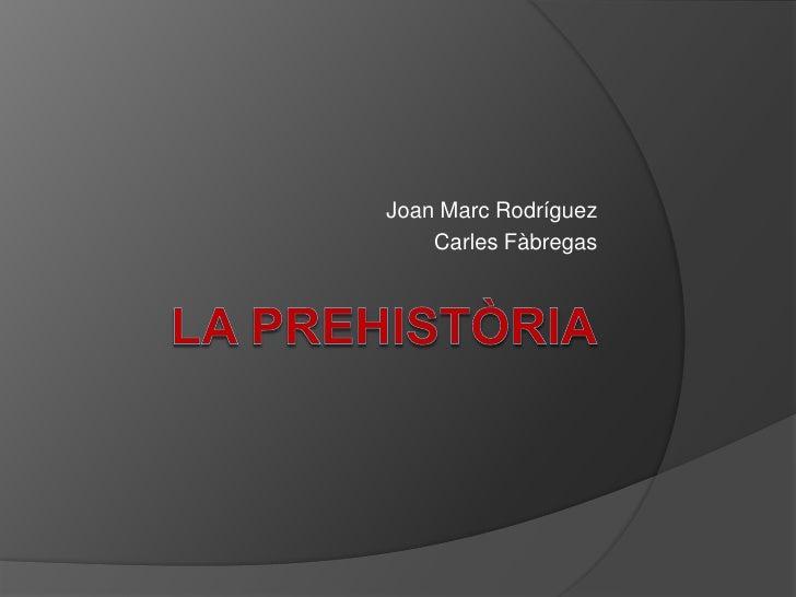 LA PREHISTÒRIA<br />Joan Marc Rodríguez<br />Carles Fàbregas<br />