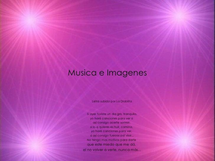 Musica e Imagenes Letra subida por La Diablita Si ayer tuviste un dia gris, tranquila, yo haré canciones para ver si  así ...