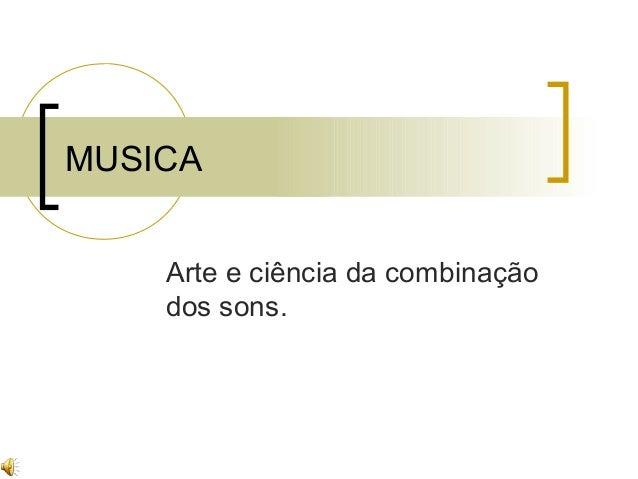 MUSICA Arte e ciência da combinação dos sons.