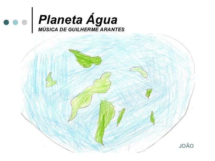 Planeta Água MÚSICA DE GUILHERME ARANTES JOÃO