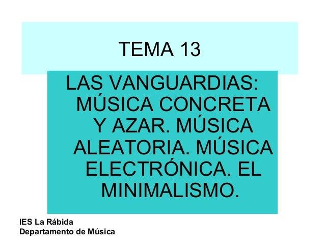 TEMA 13 LAS VANGUARDIAS: MÚSICA CONCRETA Y AZAR. MÚSICA ALEATORIA. MÚSICA ELECTRÓNICA. EL MINIMALISMO. IES La Rábida Depar...