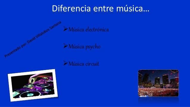 Diferencia entre música… Música electrónica Música psycho Música circuit