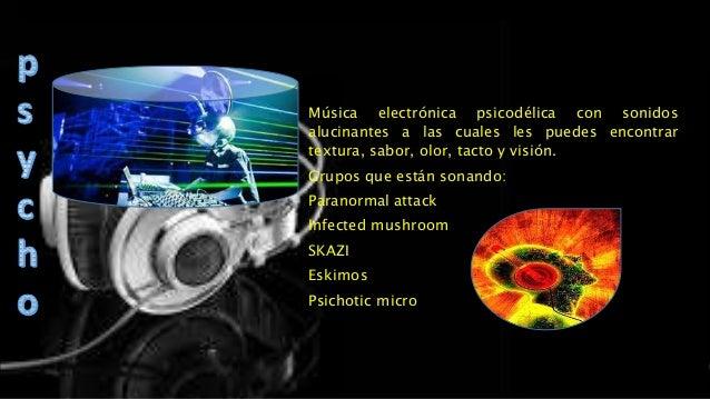 Música electrónica psicodélica con sonidos alucinantes a las cuales les puedes encontrar textura, sabor, olor, tacto y vis...