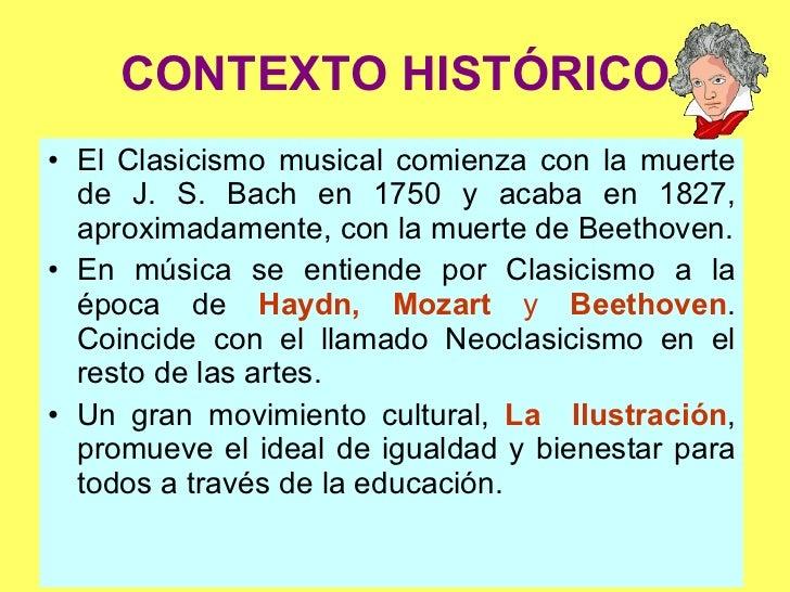 CONTEXTO HISTÓRICO <ul><li>El Clasicismo musical comienza con la muerte de J. S. Bach en 1750 y acaba en 1827, aproximadam...
