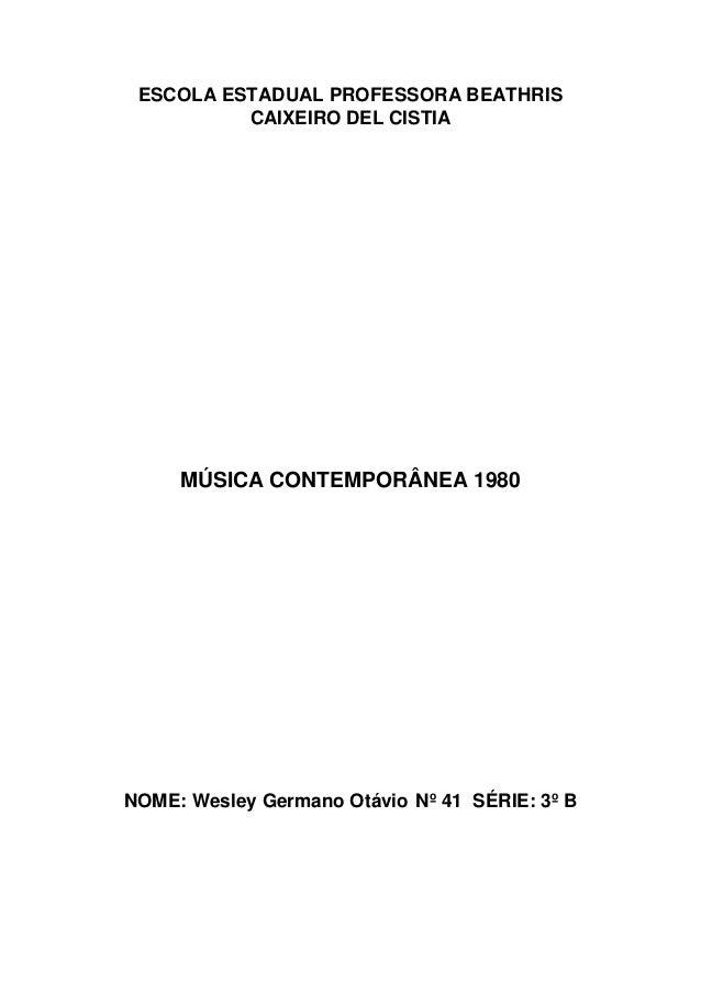 ESCOLA ESTADUAL PROFESSORA BEATHRIS  CAIXEIRO DEL CISTIA  MÚSICA CONTEMPORÂNEA 1980  NOME: Wesley Germano Otávio Nº 41 SÉR...