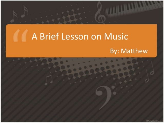 A Brief Lesson on Music By: Matthew