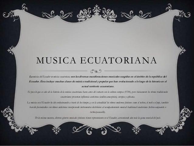 MUSICA ECUATORIANA  La música del Ecuador o música ecuatoriana son las diversas manifestaciones musicales surgidas en el á...