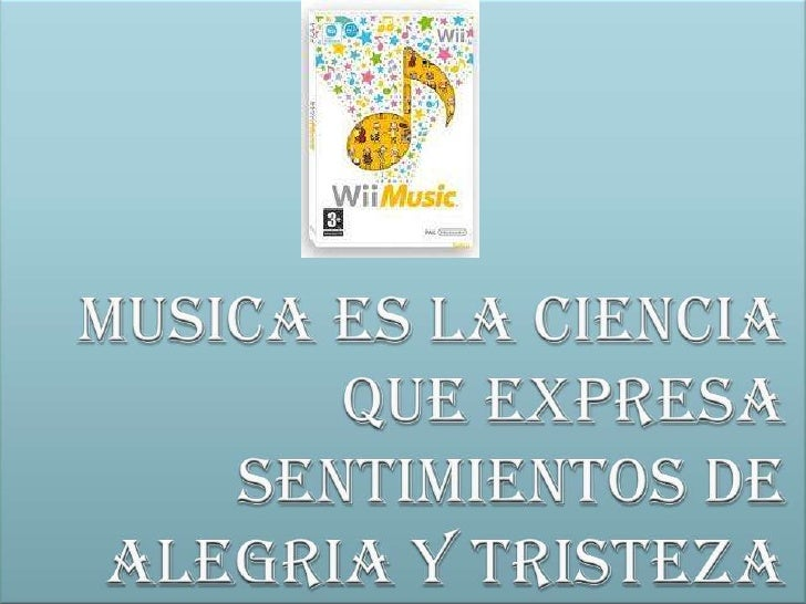 MUSICA ES LA CIENCIA QUE EXPRESA SENTIMIENTOS DE ALEGRIA Y TRISTEZA