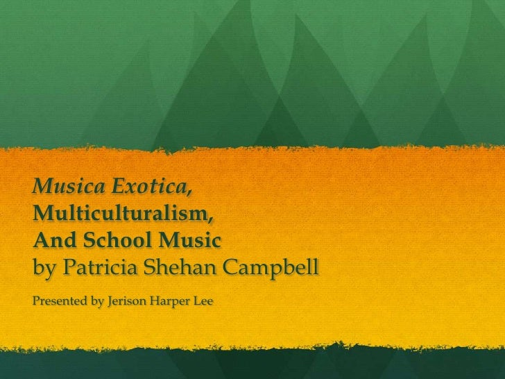 Musica Exotica,Multiculturalism,And School Musicby Patricia Shehan CampbellPresented by Jerison Harper Lee