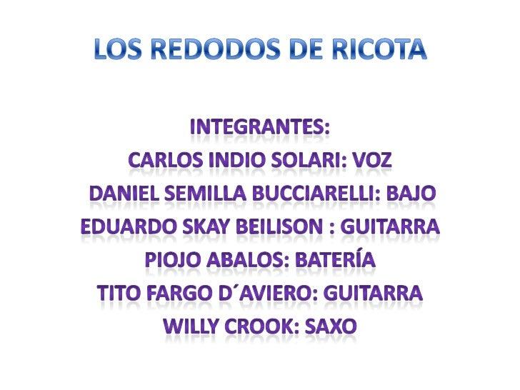 LOS REDODOS DE RICOTA<br />INTEGRANTES:<br />Carlos indio Solari: voz<br /> Daniel Semilla bucciarelli: bajo<br />Eduardo ...