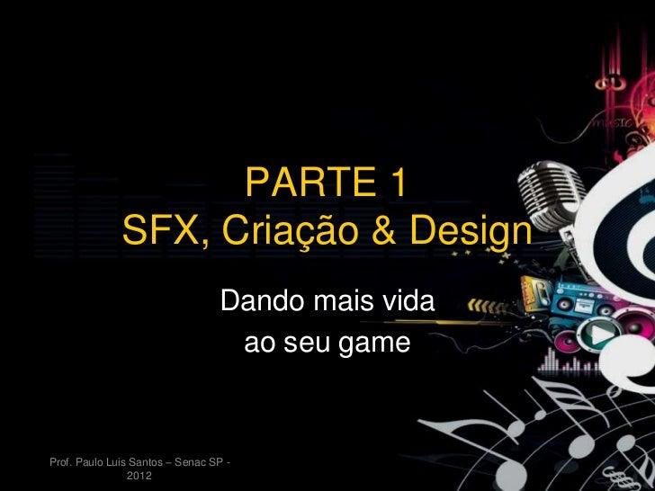 PARTE 1              SFX, Criação & Design                                 Dando mais vida                                ...