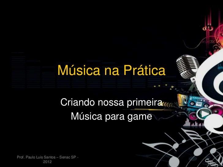 Música na Prática                         Criando nossa primeira                           Música para gameProf. Paulo Lui...