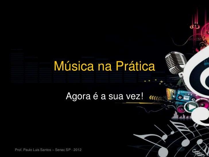 Música na Prática                               Agora é a sua vez!Prof. Paulo Luis Santos – Senac SP - 2012