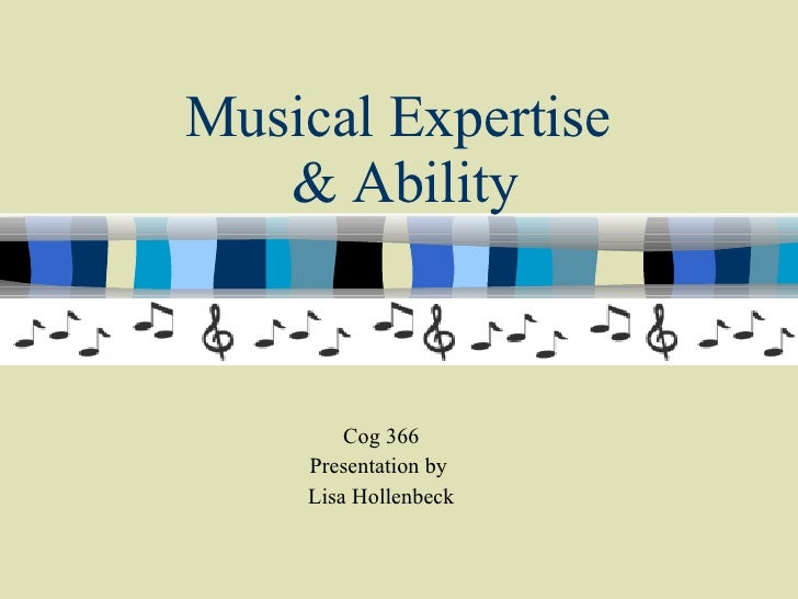 Musical Expertise  & Ability Cog 366 Presentation by  Lisa Hollenbeck