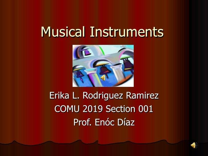 Musical Instruments Erika L. Rodriguez Ramirez COMU 2019 Section 001 Prof. Enóc Díaz