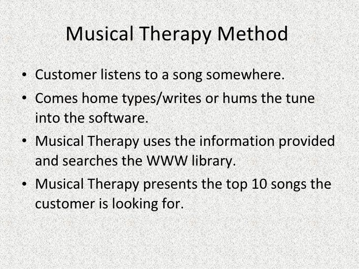 Musical Therapy Method  <ul><li>Customer listens to a song somewhere. </li></ul><ul><li>Comes home types/writes or hums th...