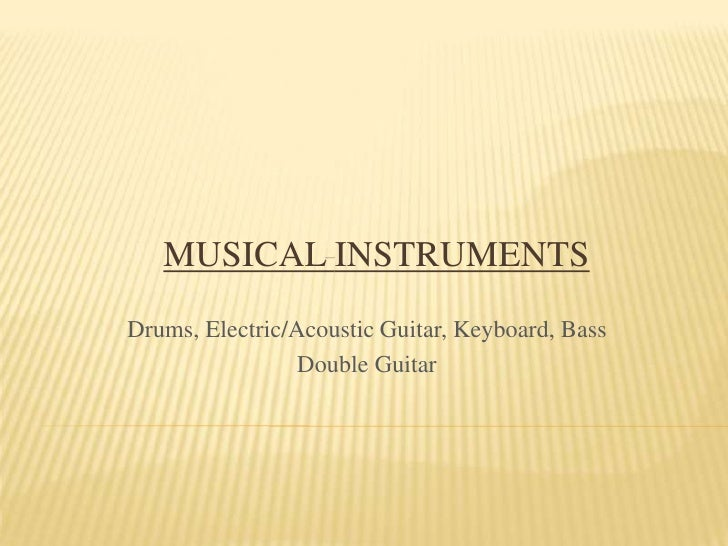 MusicalInstruments<br />Drums, Electric/Acoustic Guitar, Keyboard, Bass<br />Double Guitar<br />