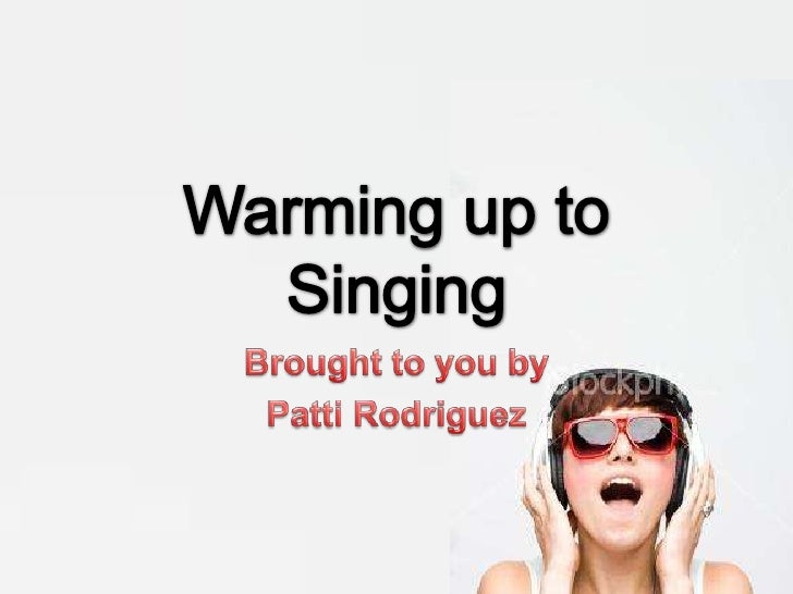 Warming up to Singing<br />Brought to you by<br />Patti Rodriguez<br />