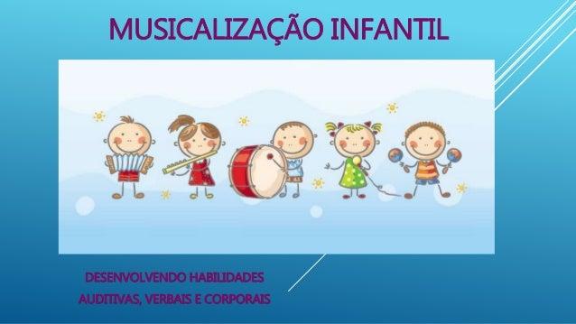 MUSICALIZAÇÃO INFANTIL DESENVOLVENDO HABILIDADES AUDITIVAS, VERBAIS E CORPORAIS