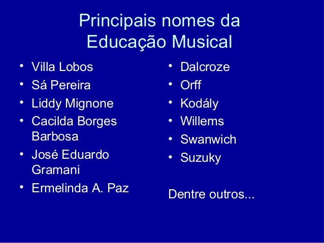 Principais nomes da Educação Musical • Villa Lobos • Sá Pereira • Liddy Mignone • Cacilda Borges Barbosa • José Eduardo Gr...