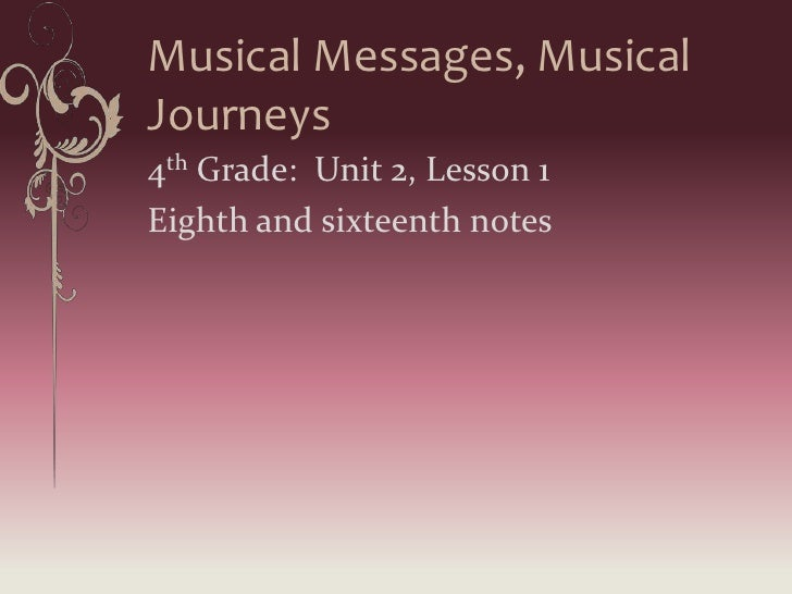 Musical Messages, Musical Journeys<br />4th Grade:  Unit 2, Lesson 1<br />Eighth and sixteenth notes<br />