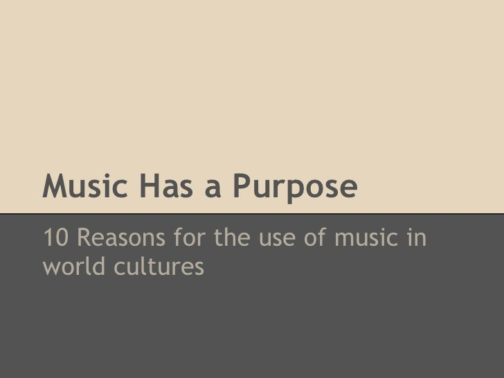 Music Has a Purpose10 Reasons for the use of music inworld cultures