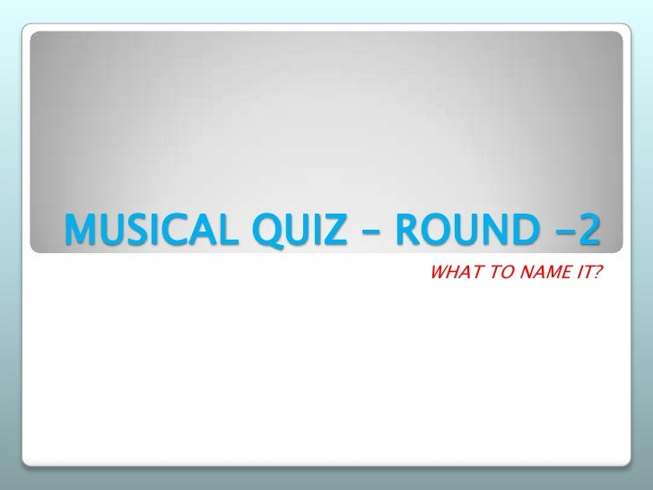 MUSICAL QUIZ – ROUND -2               WHAT TO NAME IT?