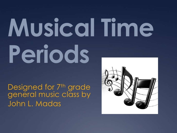 Musical Time Periods<br />Designed for 7th grade general music class by<br />John L. Madas<br />
