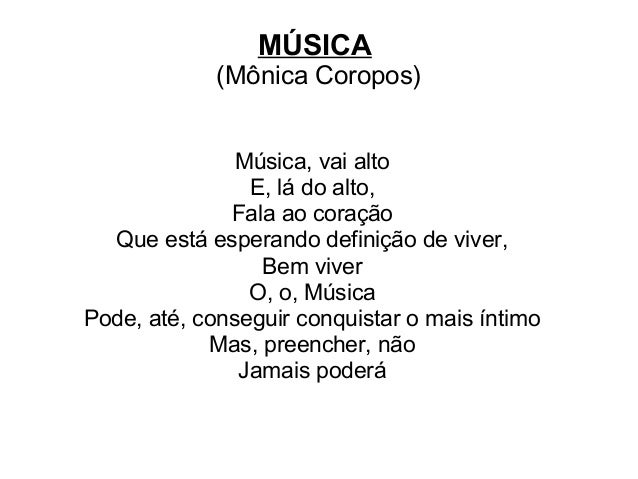 MÚSICA (Mônica Coropos) Música, vai alto E, lá do alto, Fala ao coração Que está esperando definição de viver, Bem viver O...