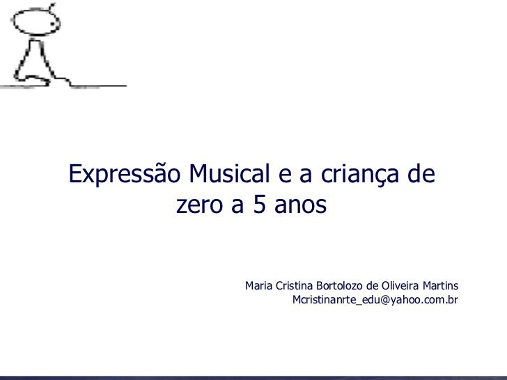 Expressão Musical e a criança de zero a 5 anos Maria Cristina Bortolozo de Oliveira Martins [email_address]