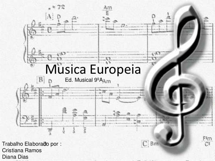 Musica Europeia                           Ed. Musical 9ºATrabalho Elaborado por :Cristiana RamosDiana Dias