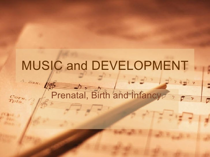 MUSIC and DEVELOPMENT Prenatal, Birth and Infancy