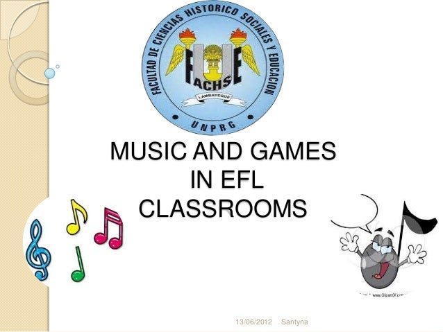 MUSIC AND GAMES     IN EFL CLASSROOMS        13/06/2012   Santyna