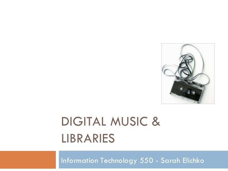 DIGITAL MUSIC & LIBRARIES Information Technology 550 - Sarah Elichko