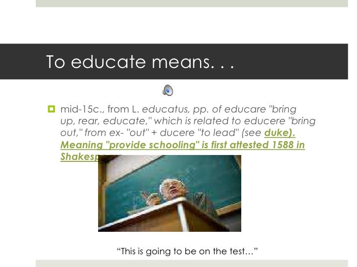 "To educate means. . .<br />mid-15c., from L. educatus, pp. of educare ""bring up, rear, educate,"" which is related to educe..."