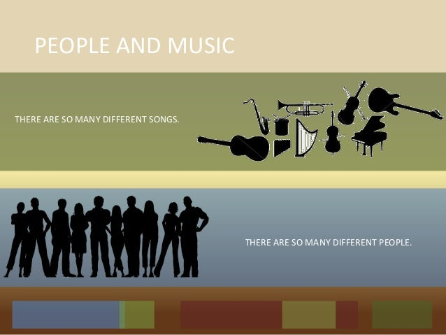 PEOPLE AND MUSIC THERE ARE SO MANY DIFFERENT SONGS. THERE ARE SO MANY DIFFERENT PEOPLE.