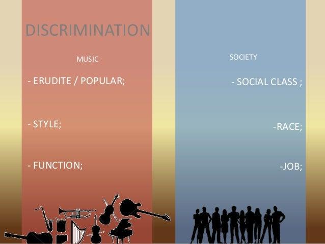 DISCRIMINATION - ERUDITE / POPULAR; - STYLE; - FUNCTION; - SOCIAL CLASS ; -RACE; -JOB; MUSIC SOCIETY